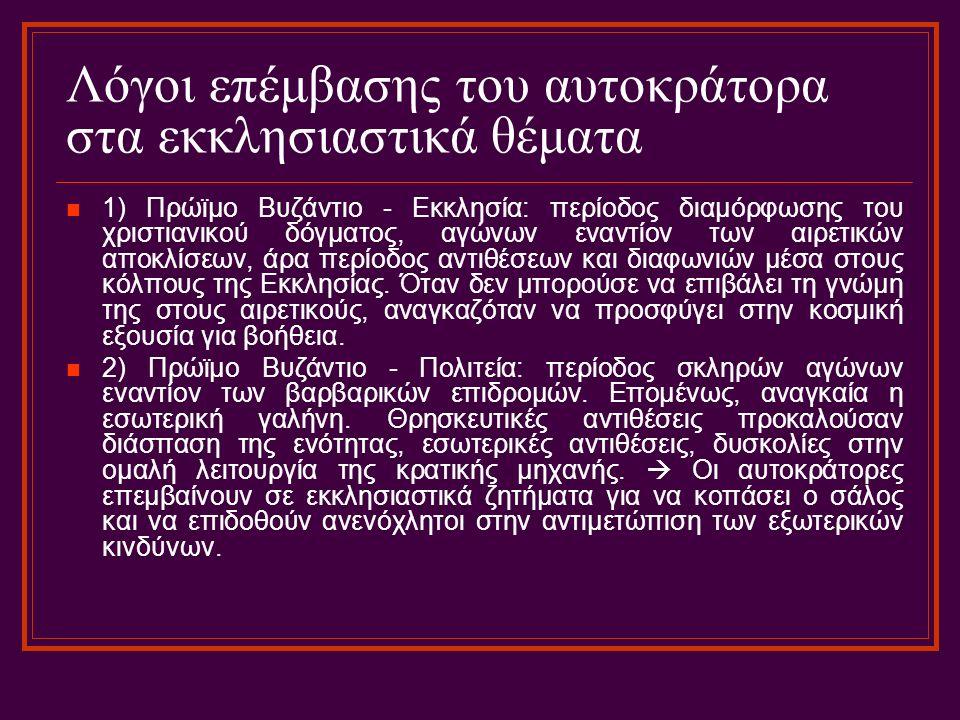 Λόγοι επέμβασης του αυτοκράτορα στα εκκλησιαστικά θέματα 1) Πρώϊμο Βυζάντιο - Εκκλησία: περίοδος διαμόρφωσης του χριστιανικού δόγματος, αγώνων εναντίον των αιρετικών αποκλίσεων, άρα περίοδος αντιθέσεων και διαφωνιών μέσα στους κόλπους της Εκκλησίας.