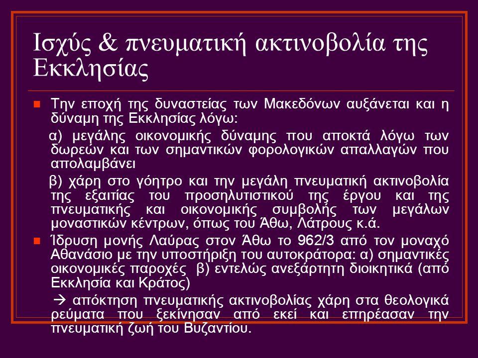 Ισχύς & πνευματική ακτινοβολία της Εκκλησίας Την εποχή της δυναστείας των Μακεδόνων αυξάνεται και η δύναμη της Εκκλησίας λόγω: α) μεγάλης οικονομικής