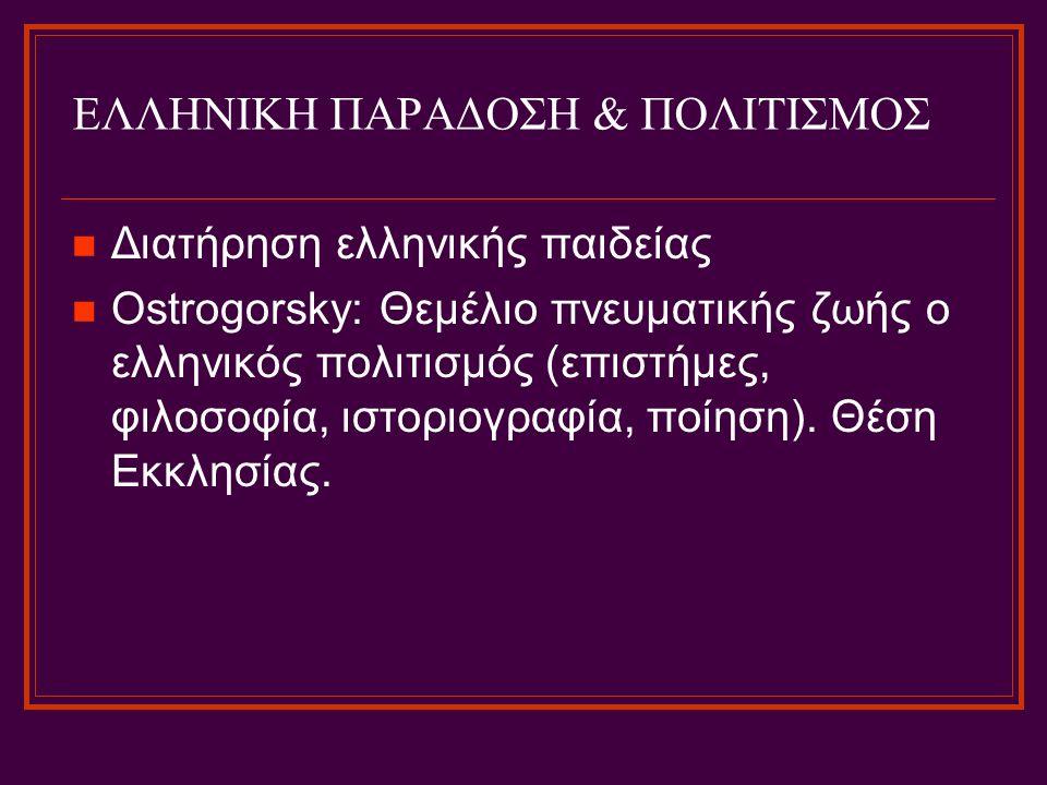 ΕΛΛΗΝΙΚΗ ΠΑΡΑΔΟΣΗ & ΠΟΛΙΤΙΣΜΟΣ Διατήρηση ελληνικής παιδείας Ostrogorsky: Θεμέλιο πνευματικής ζωής ο ελληνικός πολιτισμός (επιστήμες, φιλοσοφία, ιστορι