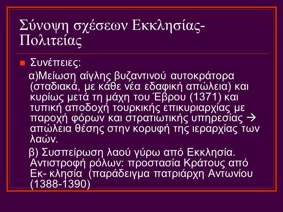 Σύνοψη σχέσεων Εκκλησίας- Πολιτείας Συνέπειες: α)Μείωση αίγλης βυζαντινού αυτοκράτορα (σταδιακά, με κάθε νέα εδαφική απώλεια) και κυρίως μετά τη μάχη του Έβρου (1371) και τυπική αποδοχή τουρκικής επικυριαρχίας με παροχή φόρων και στρατιωτικής υπηρεσίας  απώλεια θέσης στην κορυφή της ιεραρχίας των λαών.