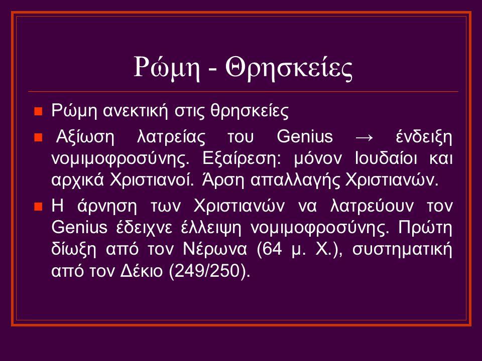Ρώμη - Θρησκείες Ρώμη ανεκτική στις θρησκείες Αξίωση λατρείας του Genius → ένδειξη νομιμοφροσύνης. Εξαίρεση: μόνον Ιουδαίοι και αρχικά Χριστιανοί. Άρσ