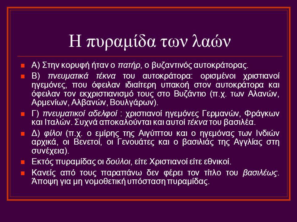 Η πυραμίδα των λαών A) Στην κορυφή ήταν ο πατήρ, ο βυζαντινός αυτοκράτορας. B) πνευματικά τέκνα του αυτοκράτορα: ορισμένοι χριστιανοί ηγεμόνες, που όφ