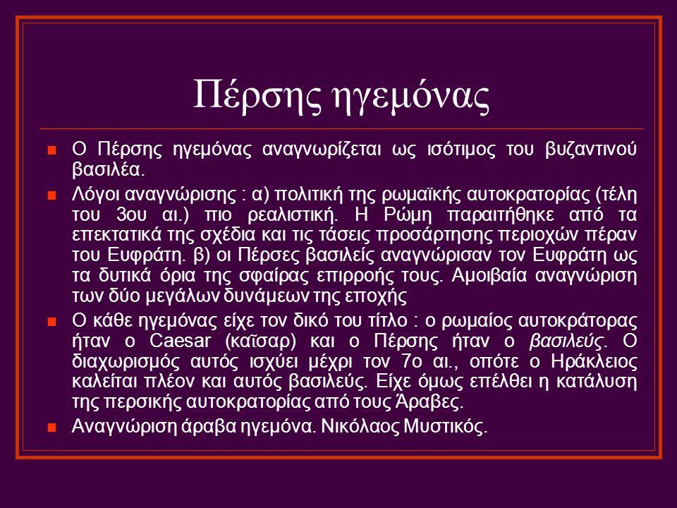 Πέρσης ηγεμόνας Ο Πέρσης ηγεμόνας αναγνωρίζεται ως ισότιμος του βυζαντινού βασιλέα. Λόγοι αναγνώρισης : α) πολιτική της ρωμαϊκής αυτοκρατορίας (τέλη τ