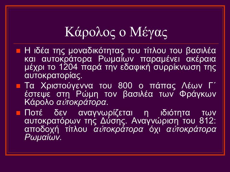 Κάρολος ο Μέγας Η ιδέα της μοναδικότητας του τίτλου του βασιλέα και αυτοκράτορα Ρωμαίων παραμένει ακέραια μέχρι το 1204 παρά την εδαφική συρρίκνωση τη