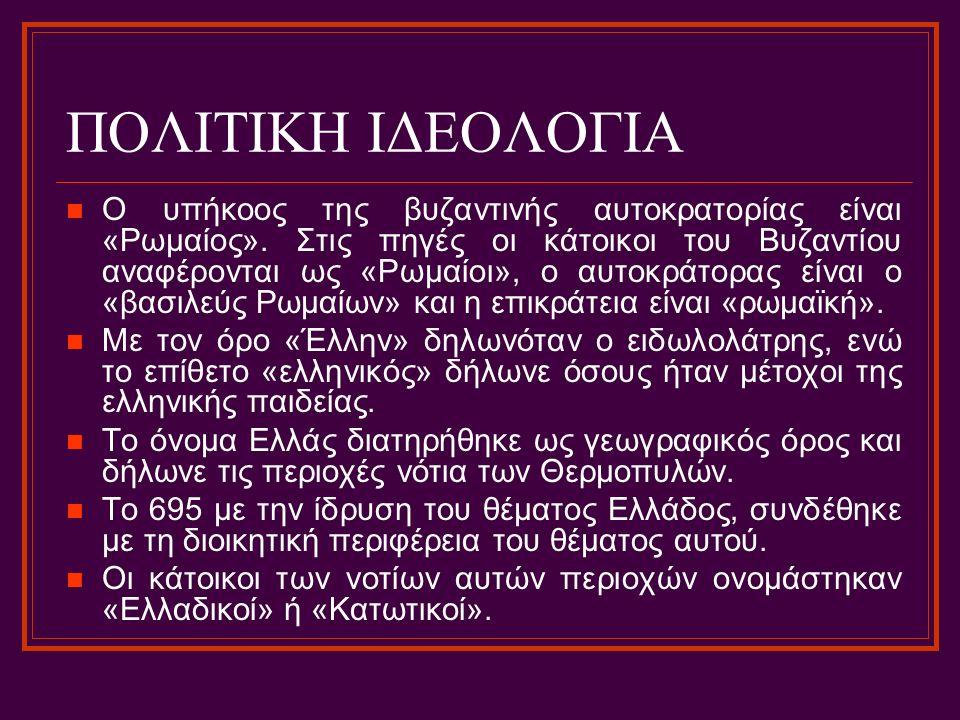 ΠΟΛΙΤΙΚΗ ΙΔΕΟΛΟΓΙΑ Ο υπήκοος της βυζαντινής αυτοκρατορίας είναι «Ρωμαίος». Στις πηγές οι κάτοικοι του Βυζαντίου αναφέρονται ως «Ρωμαίοι», ο αυτοκράτορ