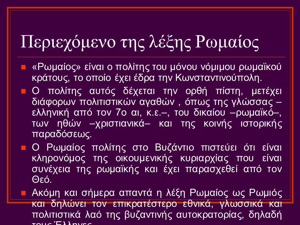 Περιεχόμενο της λέξης Ρωμαίος «Ρωμαίος» είναι ο πολίτης του μόνου νόμιμου ρωμαϊκού κράτους, το οποίο έχει έδρα την Κωνσταντινούπολη. Ο πολίτης αυτός δ