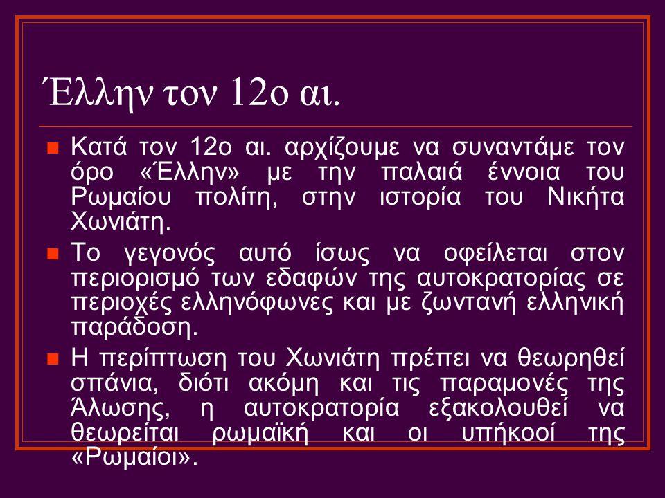 Έλλην τον 12ο αι. Κατά τον 12ο αι. αρχίζουμε να συναντάμε τον όρο «Έλλην» με την παλαιά έννοια του Ρωμαίου πολίτη, στην ιστορία του Νικήτα Χωνιάτη. Το