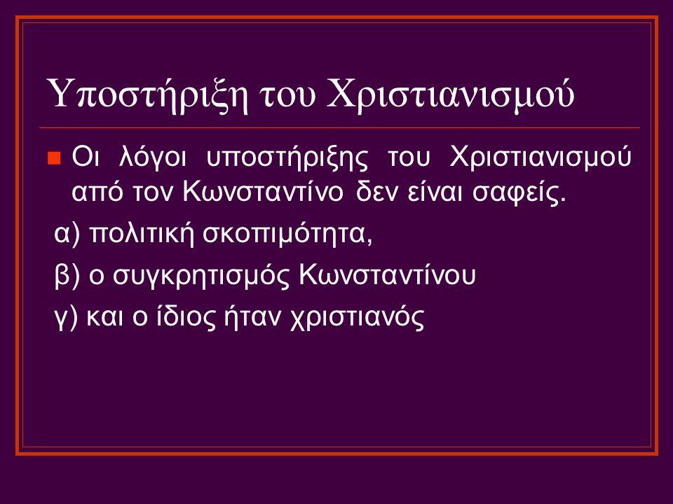 Υποστήριξη του Χριστιανισμού Οι λόγοι υποστήριξης του Χριστιανισμού από τον Κωνσταντίνο δεν είναι σαφείς. α) πολιτική σκοπιμότητα, β) ο συγκρητισμός Κ