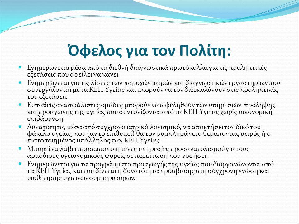 Όφελος για τον Πολίτη: Ενημερώνεται μέσα από τα διεθνή διαγνωστικά πρωτόκολλα για τις προληπτικές εξετάσεις που οφείλει να κάνει Ενημερώνεται για τις λίστες των παροχών ιατρών και διαγνωστικών εργαστηρίων που συνεργάζονται με τα ΚΕΠ Υγείας και μπορούν να τον διευκολύνουν στις προληπτικές του εξετάσεις Ευπαθείς ανασφάλιστες ομάδες μπορούν να ωφεληθούν των υπηρεσιών πρόληψης και προαγωγής της υγείας που συντονίζονται από τα ΚΕΠ Υγείας χωρίς οικονομική επιβάρυνση.