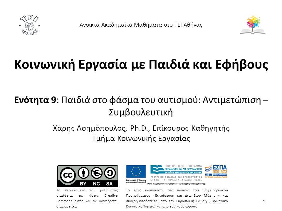 Κοινωνική Εργασία με Παιδιά και Εφήβους Ενότητα 9: Παιδιά στο φάσμα του αυτισμού: Αντιμετώπιση – Συμβουλευτική Χάρης Ασημόπουλος, Ph.D., Επίκουρος Καθηγητής Τμήμα Κοινωνικής Εργασίας Ανοικτά Ακαδημαϊκά Μαθήματα στο ΤΕΙ Αθήνας Το περιεχόμενο του μαθήματος διατίθεται με άδεια Creative Commons εκτός και αν αναφέρεται διαφορετικά Το έργο υλοποιείται στο πλαίσιο του Επιχειρησιακού Προγράμματος «Εκπαίδευση και Δια Βίου Μάθηση» και συγχρηματοδοτείται από την Ευρωπαϊκή Ένωση (Ευρωπαϊκό Κοινωνικό Ταμείο) και από εθνικούς πόρους.