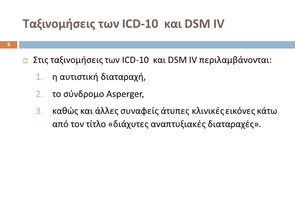 Ταξινομήσεις των ICD-10 και DSM IV  Στις ταξινομήσεις των ICD-10 και DSM IV περιλαμβάνονται : 1.η αυτιστική διαταραχή, 2.το σύνδρομο Asperger, 3.καθώς και άλλες συναφείς άτυπες κλινικές εικόνες κάτω από τον τίτλο « διάχυτες αναπτυξιακές διαταραχές ».