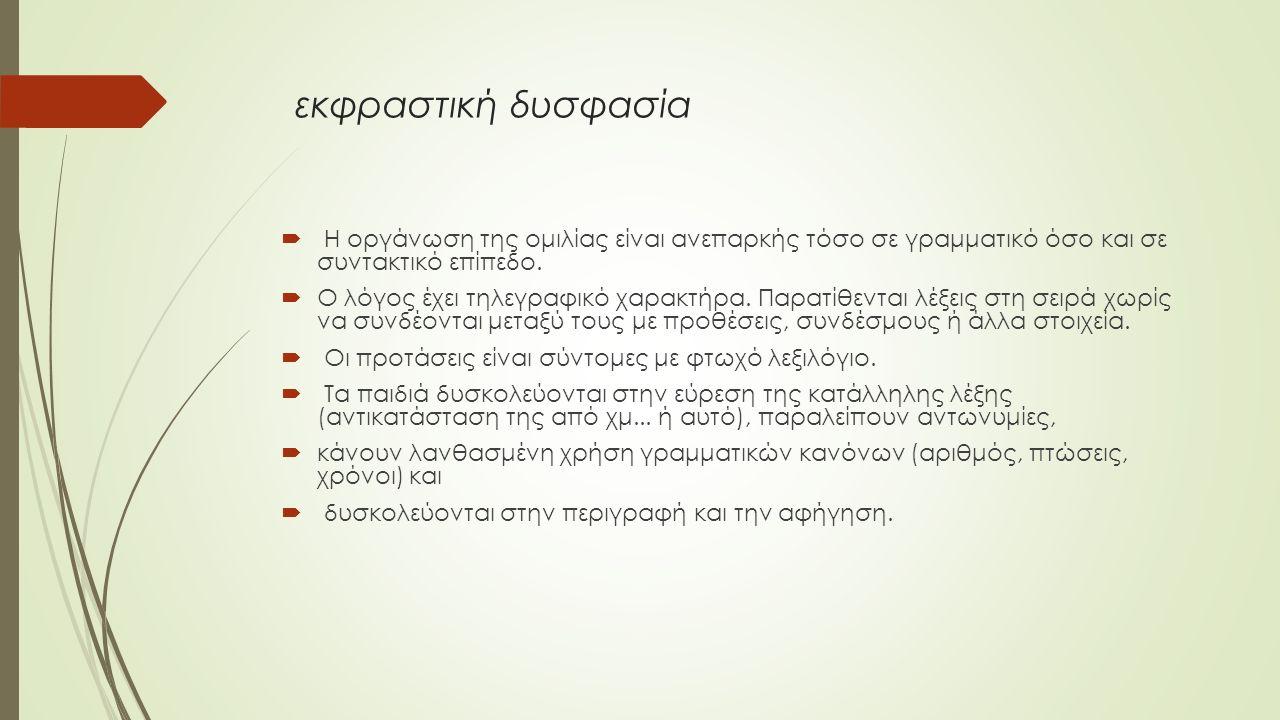 εκφραστική δυσφασία  Η οργάνωση της ομιλίας είναι ανεπαρκής τόσο σε γραμματικό όσο και σε συντακτικό επίπεδο.