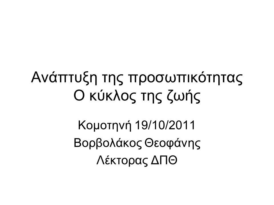 Ανάπτυξη της προσωπικότητας Ο κύκλος της ζωής Κομοτηνή 19/10/2011 Βορβολάκος Θεοφάνης Λέκτορας ΔΠΘ