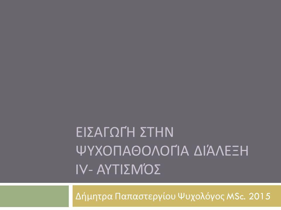 ΕΙΣΑΓΩΓΉ ΣΤΗΝ ΨΥΧΟΠΑΘΟΛΟΓΊΑ ΔΙΆΛΕΞΗ IV- ΑΥΤΙΣΜΌΣ Δήμητρα Παπαστεργίου Ψυχολόγος MSc. 2015