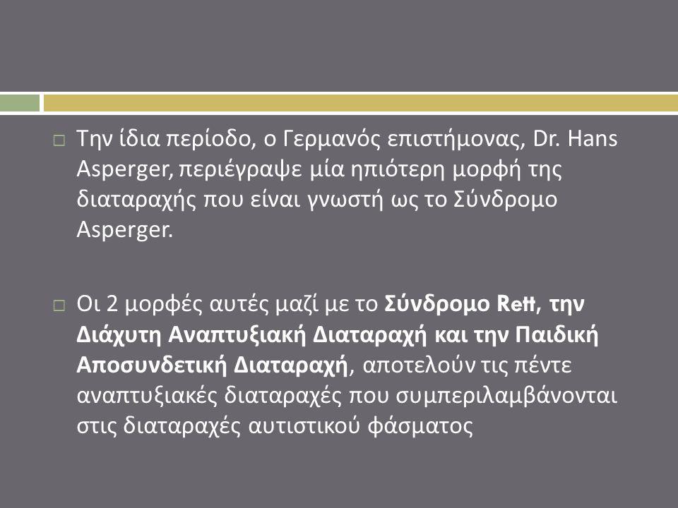  Την ίδια περίοδο, ο Γερμανός επιστήμονας, Dr. Hans Asperger, περιέγραψε μία ηπιότερη μορφή της διαταραχής που είναι γνωστή ως το Σύνδρομο Asperger.