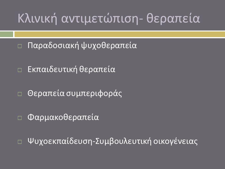 Κλινική αντιμετώπιση - θεραπεία  Παραδοσιακή ψυχοθεραπεία  Εκπαιδευτική θεραπεία  Θεραπεία συμπεριφοράς  Φαρμακοθεραπεία  Ψυχοεκπαίδευση - Συμβου