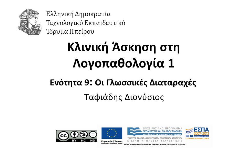 1 Κλινική Άσκηση στη Λογοπαθολογία 1 Ενότητα 9 : Οι Γλωσσικές Διαταραχές Ταφιάδης Διονύσιος Ελληνική Δημοκρατία Τεχνολογικό Εκπαιδευτικό Ίδρυμα Ηπείρο