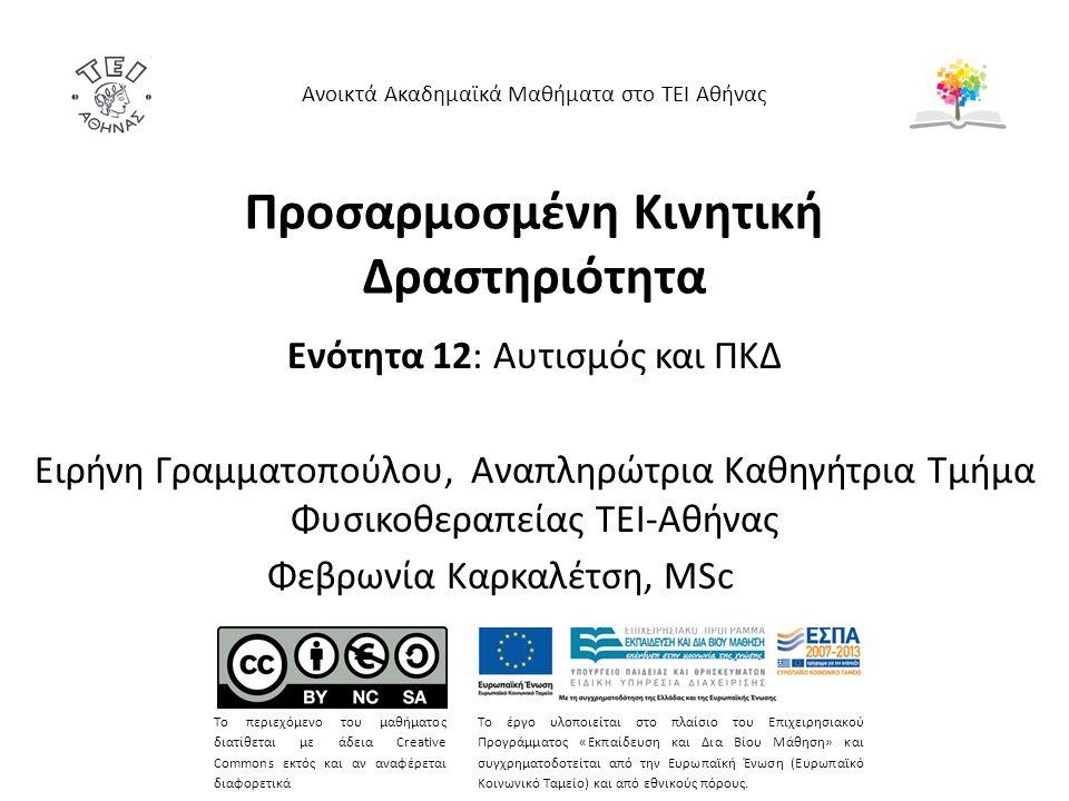 Ενότητα 12: Αυτισμός και ΠΚΔ Ειρήνη Γραμματοπούλου, Αναπληρώτρια Καθηγήτρια Τμήμα Φυσικοθεραπείας ΤΕΙ-Αθήνας Φεβρωνία Καρκαλέτση, MSc Ανοικτά Ακαδημαϊκά Μαθήματα στο ΤΕΙ Αθήνας Το περιεχόμενο του μαθήματος διατίθεται με άδεια Creative Commons εκτός και αν αναφέρεται διαφορετικά Το έργο υλοποιείται στο πλαίσιο του Επιχειρησιακού Προγράμματος «Εκπαίδευση και Δια Βίου Μάθηση» και συγχρηματοδοτείται από την Ευρωπαϊκή Ένωση (Ευρωπαϊκό Κοινωνικό Ταμείο) και από εθνικούς πόρους.
