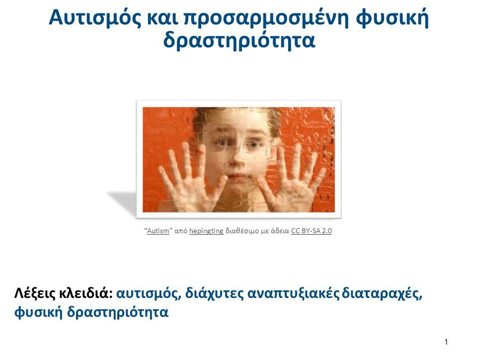 Αυτισμός και προσαρμοσμένη φυσική δραστηριότητα 1 Λέξεις κλειδιά: αυτισμός, διάχυτες αναπτυξιακές διαταραχές, φυσική δραστηριότητα Autism από hepingting διαθέσιμο με άδεια CC BY-SA 2.0AutismhepingtingCC BY-SA 2.0