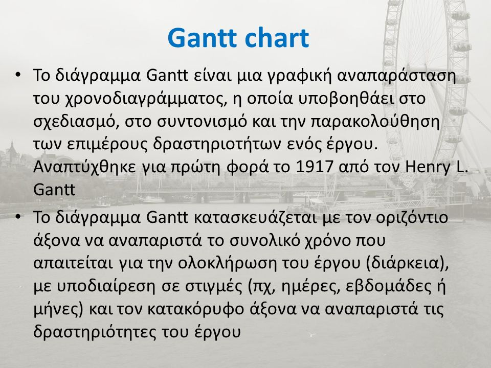 Gantt chart Το διάγραμμα Gantt είναι μια γραφική αναπαράσταση του χρονοδιαγράμματος, η οποία υποβοηθάει στο σχεδιασμό, στο συντονισμό και την παρακολούθηση των επιμέρους δραστηριοτήτων ενός έργου.