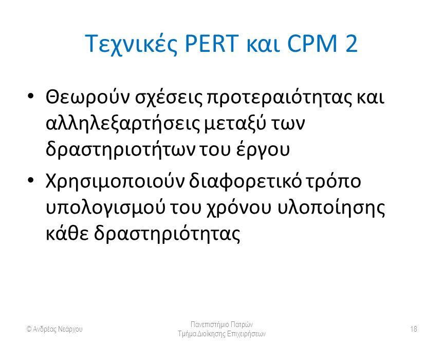 Τεχνικές PERT και CPM 2 Θεωρούν σχέσεις προτεραιότητας και αλληλεξαρτήσεις μεταξύ των δραστηριοτήτων του έργου Χρησιμοποιούν διαφορετικό τρόπο υπολογισμού του χρόνου υλοποίησης κάθε δραστηριότητας © Ανδρέας Νεάρχου Πανεπιστήμιο Πατρών Τμήμα Διοίκησης Επιχειρήσεων 18