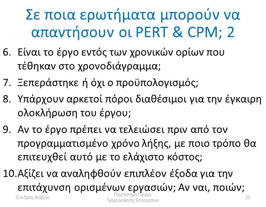 Σε ποια ερωτήματα μπορούν να απαντήσουν οι PERT & CPM; 2 © Ανδρέας Νεάρχου Πανεπιστήμιο Πατρών Τμήμα Διοίκησης Επιχειρήσεων 20 6.Είναι το έργο εντός των χρονικών ορίων που τέθηκαν στο χρονοδιάγραμμα; 7.Ξεπεράστηκε ή όχι ο προϋπολογισμός; 8.Υπάρχουν αρκετοί πόροι διαθέσιμοι για την έγκαιρη ολοκλήρωση του έργου; 9.Αν το έργο πρέπει να τελειώσει πριν από τον προγραμματισμένο χρόνο λήξης, με ποιο τρόπο θα επιτευχθεί αυτό με το ελάχιστο κόστος; 10.Αξίζει να αναληφθούν επιπλέον έξοδα για την επιτάχυνση ορισμένων εργασιών; Αν ναι, ποιών;