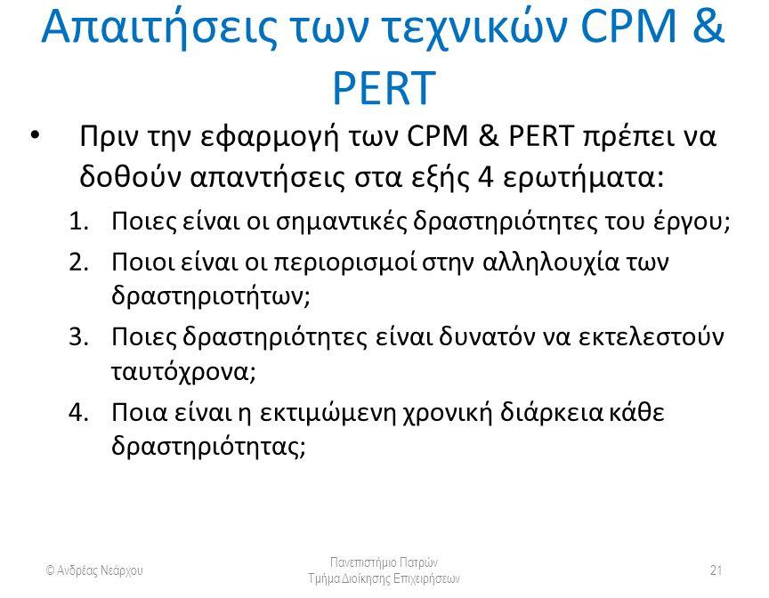 Απαιτήσεις των τεχνικών CPM & PERT Πριν την εφαρμογή των CPM & PERT πρέπει να δοθούν απαντήσεις στα εξής 4 ερωτήματα : 1.Ποιες είναι οι σημαντικές δραστηριότητες του έργου; 2.Ποιοι είναι οι περιορισμοί στην αλληλουχία των δραστηριοτήτων; 3.Ποιες δραστηριότητες είναι δυνατόν να εκτελεστούν ταυτόχρονα; 4.Ποια είναι η εκτιμώμενη χρονική διάρκεια κάθε δραστηριότητας; © Ανδρέας Νεάρχου Πανεπιστήμιο Πατρών Τμήμα Διοίκησης Επιχειρήσεων 21