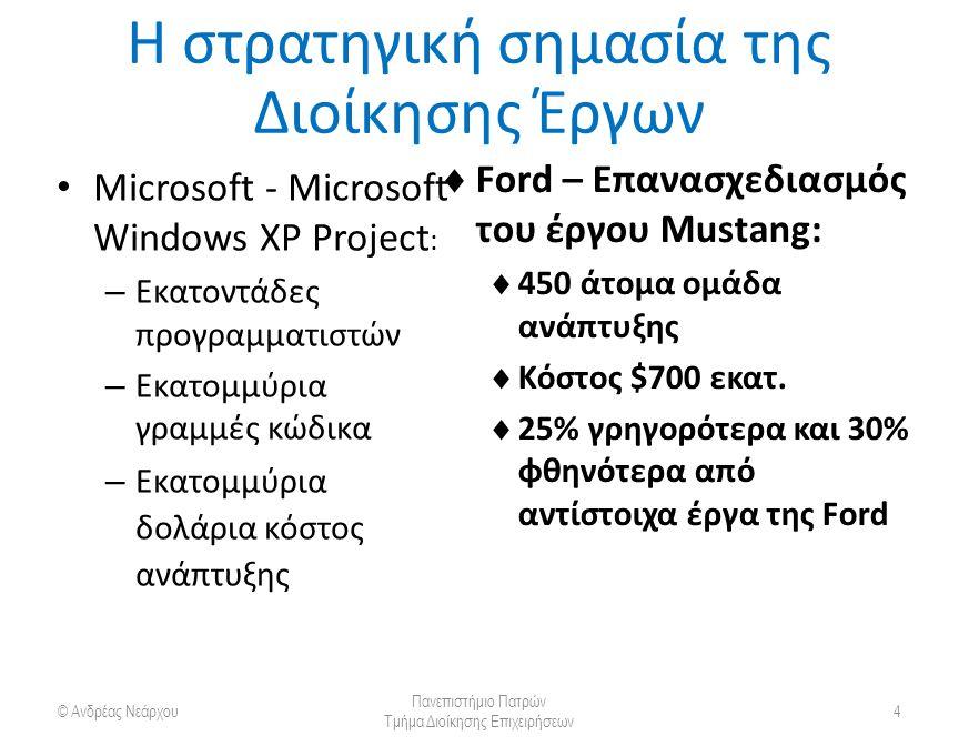 Η στρατηγική σημασία της Διοίκησης Έργων Microsoft - Microsoft Windows XP Project : – Εκατοντάδες προγραμματιστών – Εκατομμύρια γραμμές κώδικα – Εκατομμύρια δολάρια κόστος ανάπτυξης © Ανδρέας Νεάρχου Πανεπιστήμιο Πατρών Τμήμα Διοίκησης Επιχειρήσεων 4  Ford – Επανασχεδιασμός του έργου Mustang:  450 άτομα ομάδα ανάπτυξης  Κόστος $700 εκατ.