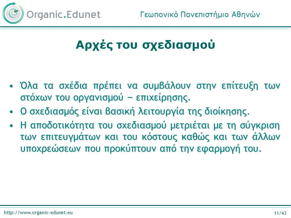 http://www.organic-edunet.eu 11/43 Αρχές του σχεδιασμού Όλα τα σχέδια πρέπει να συμβάλουν στην επίτευξη των στόχων του οργανισμού – επιχείρησης.Όλα τα σχέδια πρέπει να συμβάλουν στην επίτευξη των στόχων του οργανισμού – επιχείρησης.