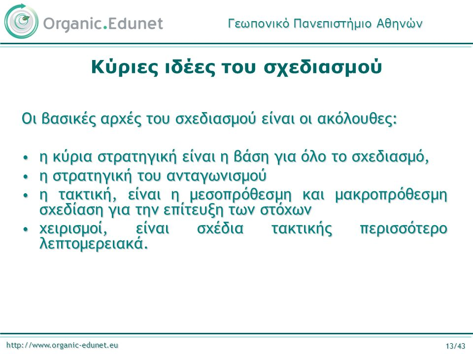 http://www.organic-edunet.eu 13/43 Κύριες ιδέες του σχεδιασμού Οι βασικές αρχές του σχεδιασμού είναι οι ακόλουθες: η κύρια στρατηγική είναι η βάση για όλο το σχεδιασμό, η κύρια στρατηγική είναι η βάση για όλο το σχεδιασμό, η στρατηγική του ανταγωνισμού η στρατηγική του ανταγωνισμού η τακτική, είναι η μεσοπρόθεσμη και μακροπρόθεσμη σχεδίαση για την επίτευξη των στόχων η τακτική, είναι η μεσοπρόθεσμη και μακροπρόθεσμη σχεδίαση για την επίτευξη των στόχων χειρισμοί, είναι σχέδια τακτικής περισσότερο λεπτομερειακά.