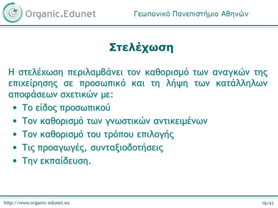 http://www.organic-edunet.eu 18/43 Στελέχωση Η στελέχωση περιλαμβάνει τον καθορισμό των αναγκών της επιχείρησης σε προσωπικό και τη λήψη των κατάλληλων αποφάσεων σχετικών με: Το είδος προσωπικού Το είδος προσωπικού Τον καθορισμό των γνωστικών αντικειμένων Τον καθορισμό των γνωστικών αντικειμένων Τον καθορισμό του τρόπου επιλογής Τον καθορισμό του τρόπου επιλογής Τις προαγωγές, συνταξιοδοτήσεις Τις προαγωγές, συνταξιοδοτήσεις Την εκπαίδευση.