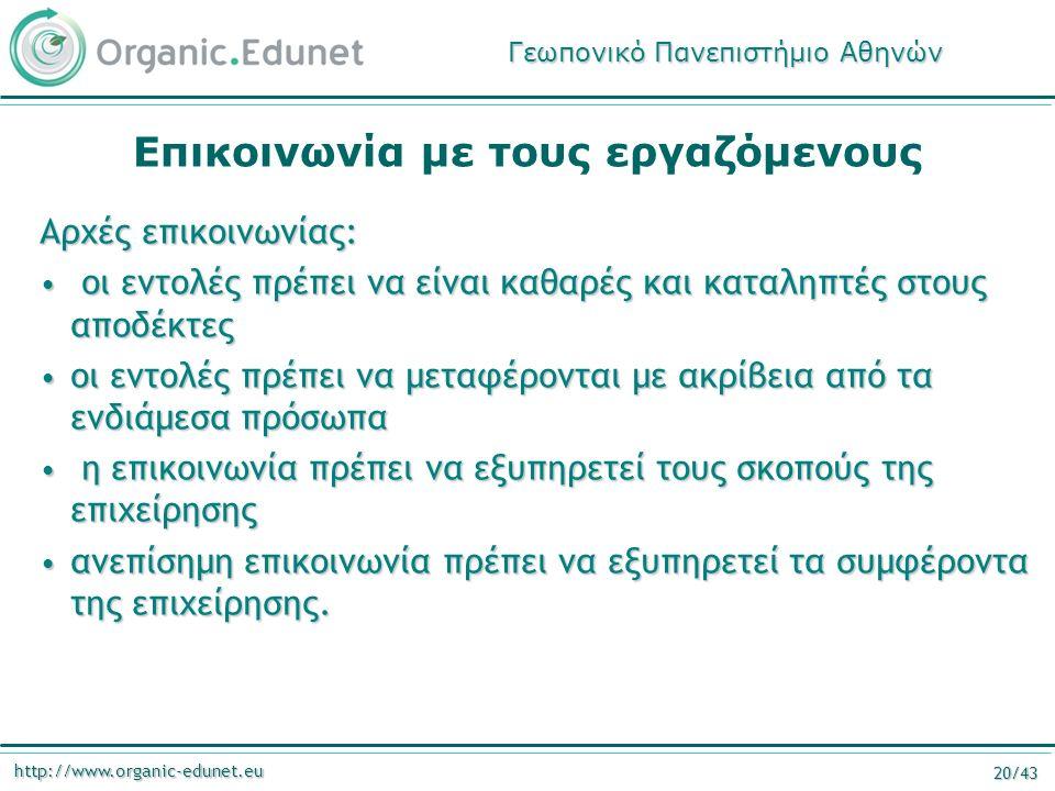 http://www.organic-edunet.eu 20/43 Επικοινωνία με τους εργαζόμενους Αρχές επικοινωνίας: οι εντολές πρέπει να είναι καθαρές και καταληπτές στους αποδέκτες οι εντολές πρέπει να είναι καθαρές και καταληπτές στους αποδέκτες οι εντολές πρέπει να μεταφέρονται με ακρίβεια από τα ενδιάμεσα πρόσωπα οι εντολές πρέπει να μεταφέρονται με ακρίβεια από τα ενδιάμεσα πρόσωπα η επικοινωνία πρέπει να εξυπηρετεί τους σκοπούς της επιχείρησης η επικοινωνία πρέπει να εξυπηρετεί τους σκοπούς της επιχείρησης ανεπίσημη επικοινωνία πρέπει να εξυπηρετεί τα συμφέροντα της επιχείρησης.