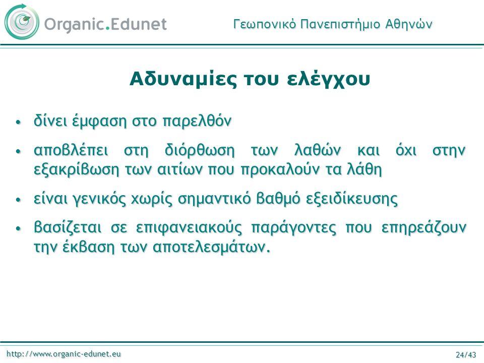 http://www.organic-edunet.eu 24/43 Αδυναμίες του ελέγχου δίνει έμφαση στο παρελθόν δίνει έμφαση στο παρελθόν αποβλέπει στη διόρθωση των λαθών και όχι στην εξακρίβωση των αιτίων που προκαλούν τα λάθη αποβλέπει στη διόρθωση των λαθών και όχι στην εξακρίβωση των αιτίων που προκαλούν τα λάθη είναι γενικός χωρίς σημαντικό βαθμό εξειδίκευσης είναι γενικός χωρίς σημαντικό βαθμό εξειδίκευσης βασίζεται σε επιφανειακούς παράγοντες που επηρεάζουν την έκβαση των αποτελεσμάτων.
