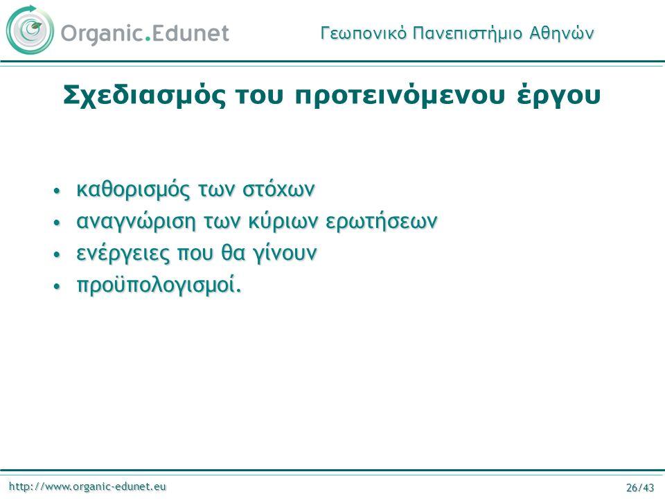 http://www.organic-edunet.eu 26/43 Σχεδιασμός του προτεινόμενου έργου καθορισμός των στόχων καθορισμός των στόχων αναγνώριση των κύριων ερωτήσεων αναγνώριση των κύριων ερωτήσεων ενέργειες που θα γίνουν ενέργειες που θα γίνουν προϋπολογισμοί.