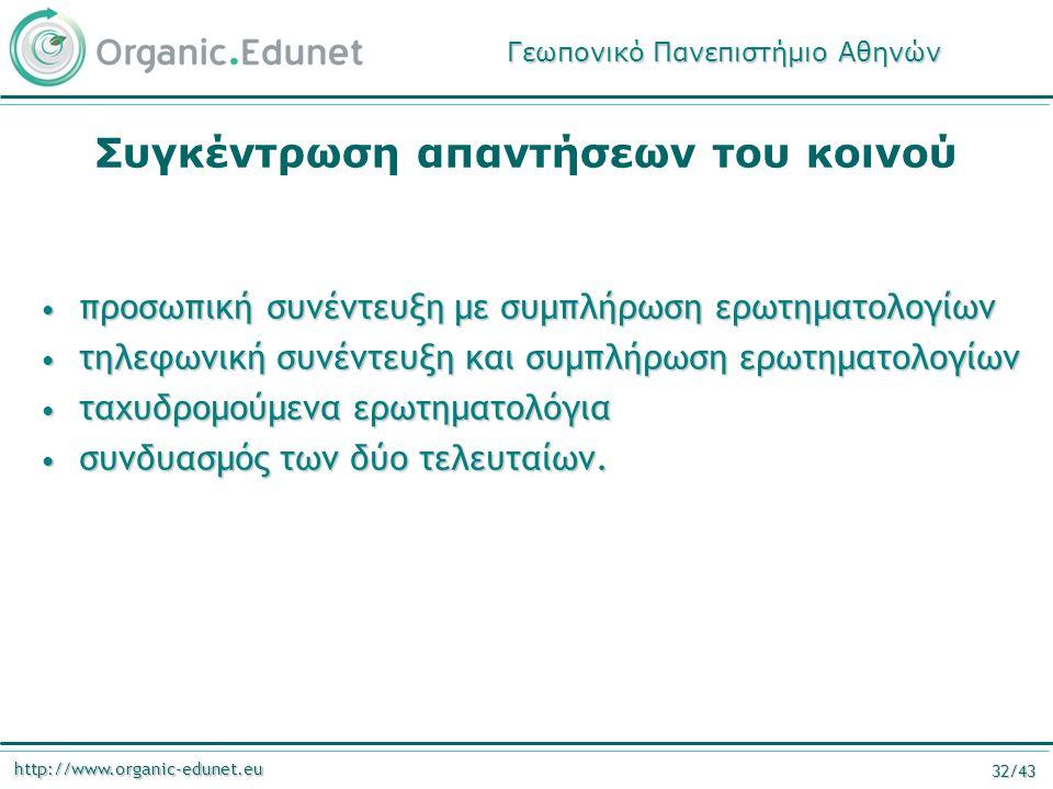 http://www.organic-edunet.eu 32/43 Συγκέντρωση απαντήσεων του κοινού προσωπική συνέντευξη με συμπλήρωση ερωτηματολογίων προσωπική συνέντευξη με συμπλήρωση ερωτηματολογίων τηλεφωνική συνέντευξη και συμπλήρωση ερωτηματολογίων τηλεφωνική συνέντευξη και συμπλήρωση ερωτηματολογίων ταχυδρομούμενα ερωτηματολόγια ταχυδρομούμενα ερωτηματολόγια συνδυασμός των δύο τελευταίων.