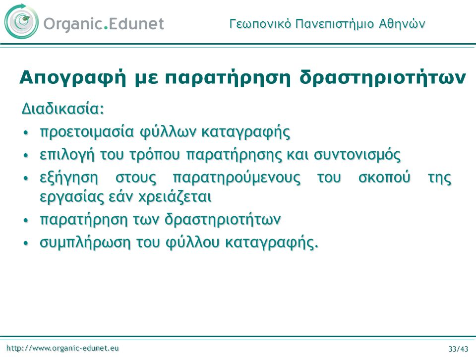 http://www.organic-edunet.eu 33/43 Απογραφή με παρατήρηση δραστηριοτήτων Διαδικασία: προετοιμασία φύλλων καταγραφής προετοιμασία φύλλων καταγραφής επι