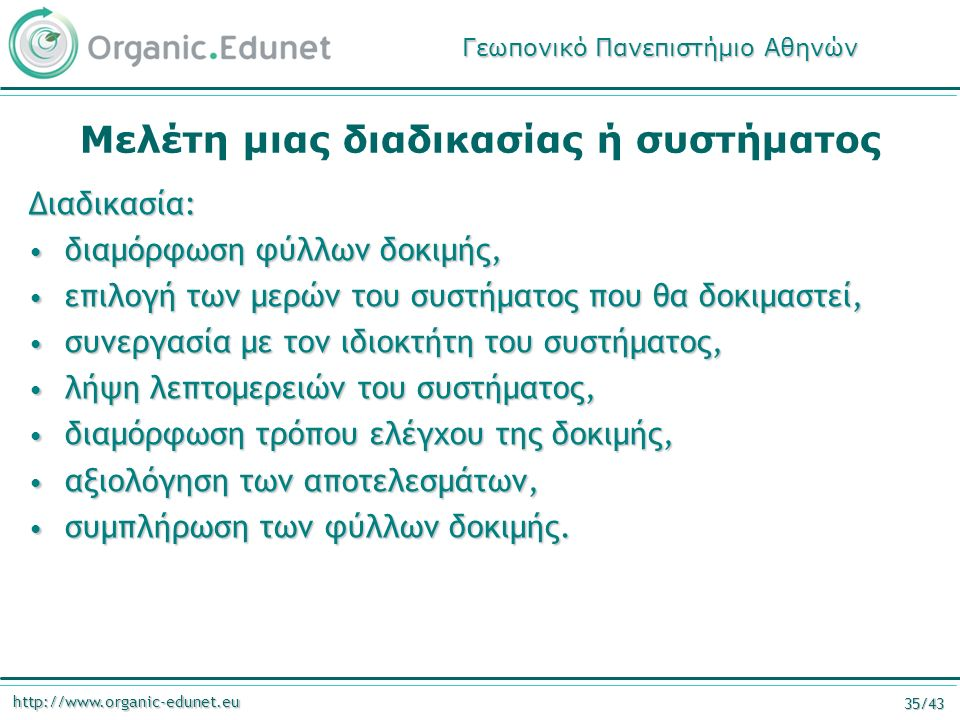 http://www.organic-edunet.eu 35/43 Μελέτη μιας διαδικασίας ή συστήματος Διαδικασία: διαμόρφωση φύλλων δοκιμής, διαμόρφωση φύλλων δοκιμής, επιλογή των μερών του συστήματος που θα δοκιμαστεί, επιλογή των μερών του συστήματος που θα δοκιμαστεί, συνεργασία με τον ιδιοκτήτη του συστήματος, συνεργασία με τον ιδιοκτήτη του συστήματος, λήψη λεπτομερειών του συστήματος, λήψη λεπτομερειών του συστήματος, διαμόρφωση τρόπου ελέγχου της δοκιμής, διαμόρφωση τρόπου ελέγχου της δοκιμής, αξιολόγηση των αποτελεσμάτων, αξιολόγηση των αποτελεσμάτων, συμπλήρωση των φύλλων δοκιμής.