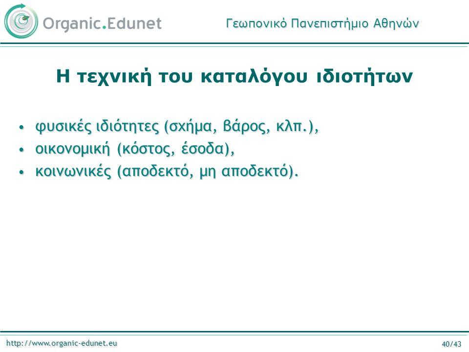 http://www.organic-edunet.eu 40/43 Η τεχνική του καταλόγου ιδιοτήτων φυσικές ιδιότητες (σχήμα, βάρος, κλπ.), φυσικές ιδιότητες (σχήμα, βάρος, κλπ.), οικονομική (κόστος, έσοδα), οικονομική (κόστος, έσοδα), κοινωνικές (αποδεκτό, μη αποδεκτό).