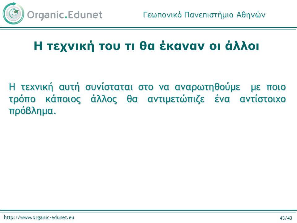 http://www.organic-edunet.eu 43/43 Η τεχνική του τι θα έκαναν οι άλλοι Η τεχνική αυτή συνίσταται στο να αναρωτηθούμε με ποιο τρόπο κάποιος άλλος θα αν