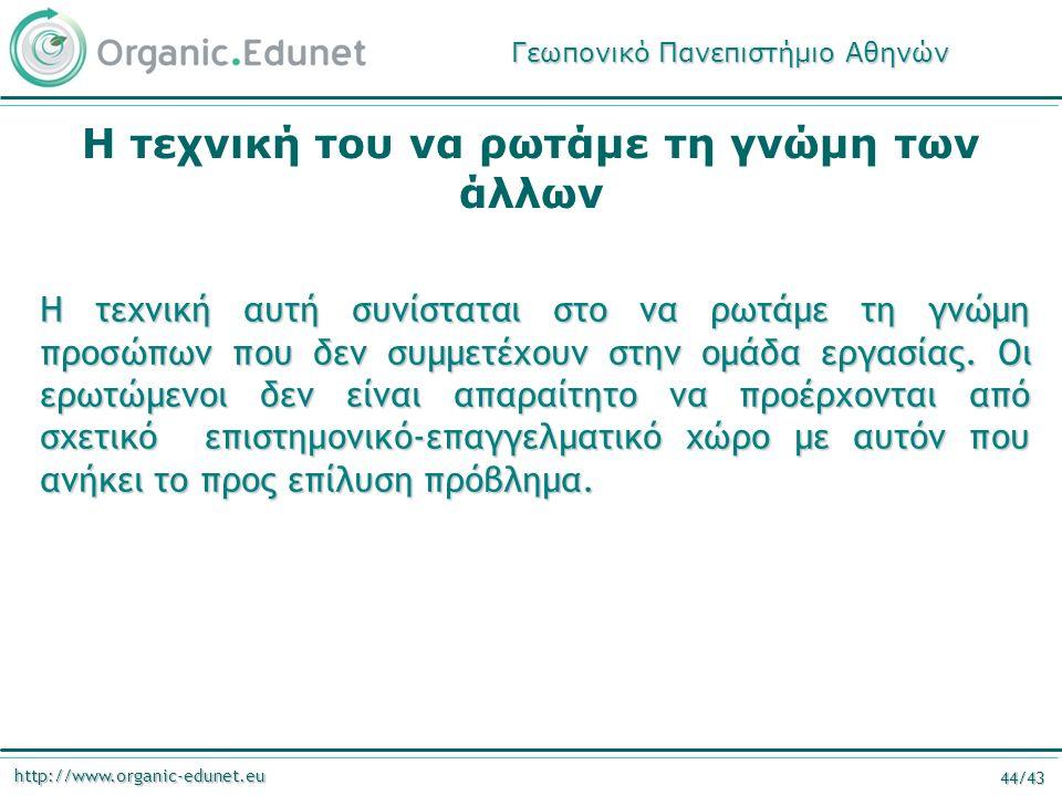 http://www.organic-edunet.eu 44/43 Η τεχνική του να ρωτάμε τη γνώμη των άλλων Η τεχνική αυτή συνίσταται στο να ρωτάμε τη γνώμη προσώπων που δεν συμμετέχουν στην ομάδα εργασίας.