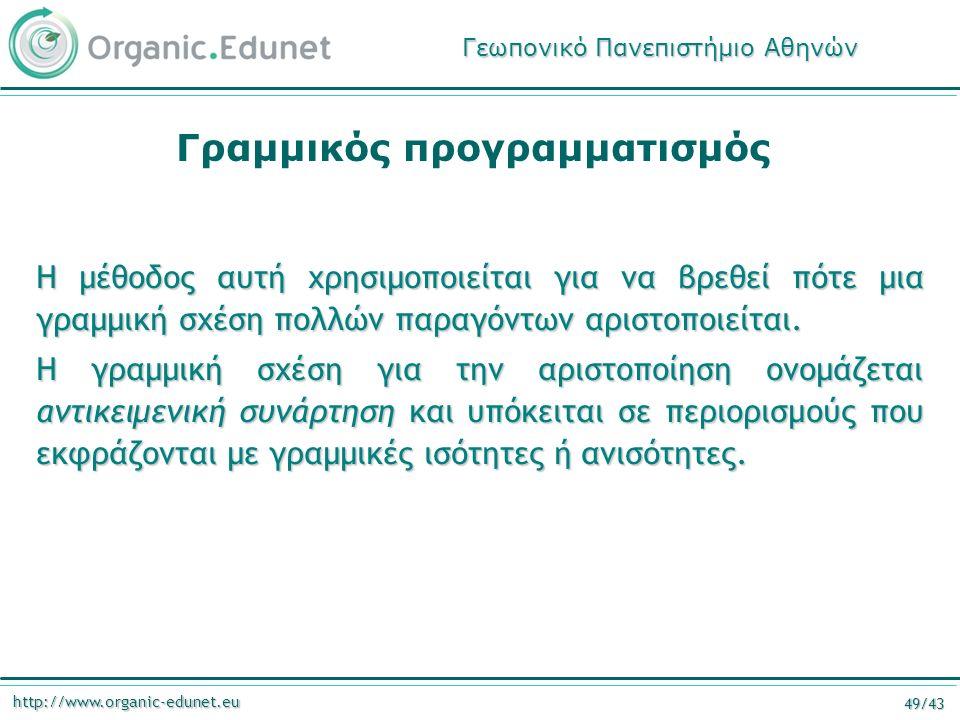 http://www.organic-edunet.eu 49/43 Γραμμικός προγραμματισμός Η μέθοδος αυτή χρησιμοποιείται για να βρεθεί πότε μια γραμμική σχέση πολλών παραγόντων αρ