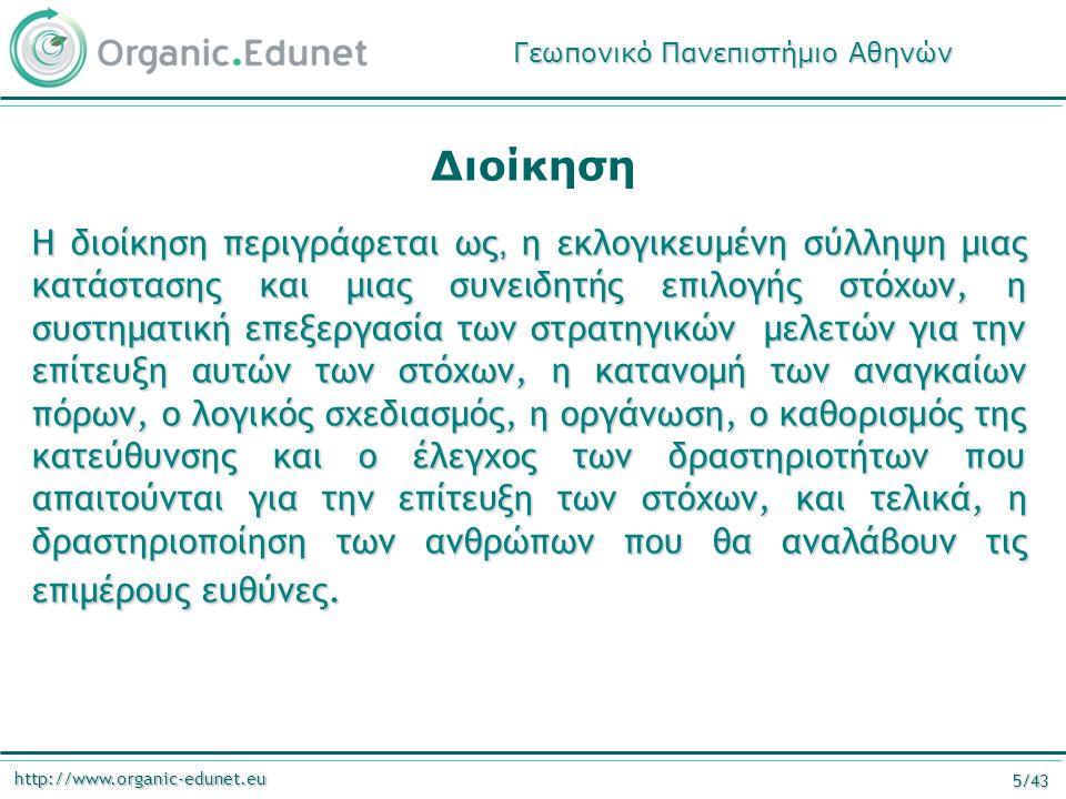 http://www.organic-edunet.eu 5/43 Η διοίκηση περιγράφεται ως, η εκλογικευμένη σύλληψη μιας κατάστασης και μιας συνειδητής επιλογής στόχων, η συστηματική επεξεργασία των στρατηγικών μελετών για την επίτευξη αυτών των στόχων, η κατανομή των αναγκαίων πόρων, ο λογικός σχεδιασμός, η οργάνωση, ο καθορισμός της κατεύθυνσης και ο έλεγχος των δραστηριοτήτων που απαιτούνται για την επίτευξη των στόχων, και τελικά, η δραστηριοποίηση των ανθρώπων που θα αναλάβουν τις επιμέρους ευθύνες.