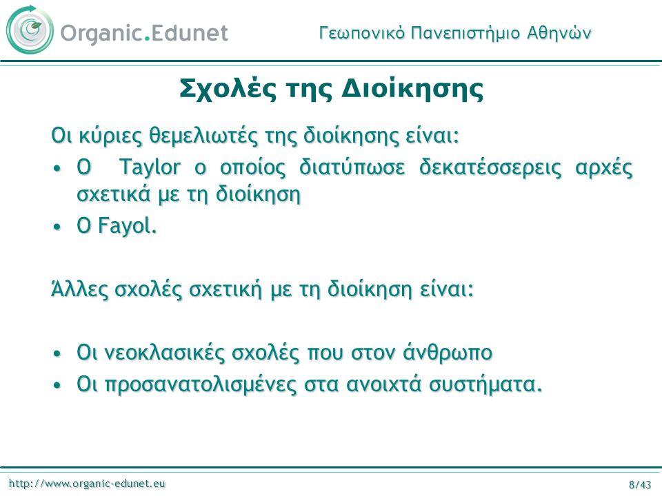 http://www.organic-edunet.eu 8/43 Σχολές της Διοίκησης Οι κύριες θεμελιωτές της διοίκησης είναι: Ο Taylor ο οποίος διατύπωσε δεκατέσσερεις αρχές σχετικά με τη διοίκησηΟ Taylor ο οποίος διατύπωσε δεκατέσσερεις αρχές σχετικά με τη διοίκηση Ο Fayol.Ο Fayol.