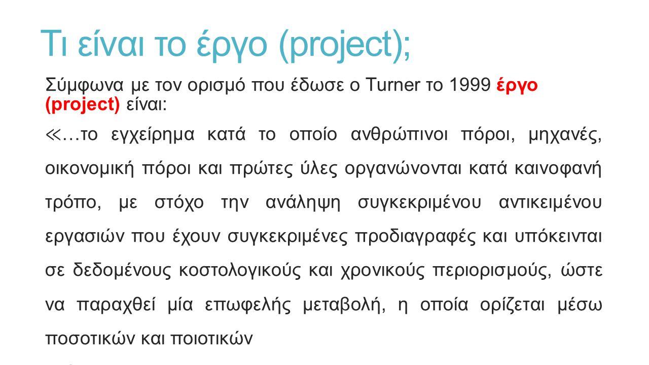 Τι είναι το έργο (project); Σύμφωνα με τον ορισμό που έδωσε ο Turner το 1999 έργο (project) είναι: ≪ …το εγχείρημα κατά το οποίο ανθρώπινοι πόροι, μηχανές, οικονομική πόροι και πρώτες ύλες οργανώνονται κατά καινοφανή τρόπο, με στόχο την ανάληψη συγκεκριμένου αντικειμένου εργασιών που έχουν συγκεκριμένες προδιαγραφές και υπόκεινται σε δεδομένους κοστολογικούς και χρονικούς περιορισμούς, ώστε να παραχθεί μία επωφελής μεταβολή, η οποία ορίζεται μέσω ποσοτικών και ποιοτικών στόχων ≫.