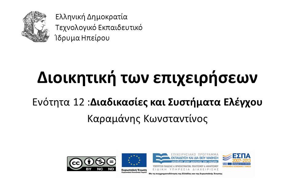 1 Διοικητική των επιχειρήσεων Ενότητα 12 :Διαδικασίες και Συστήµατα Ελέγχου Καραμάνης Κωνσταντίνος Ελληνική Δημοκρατία Τεχνολογικό Εκπαιδευτικό Ίδρυμα