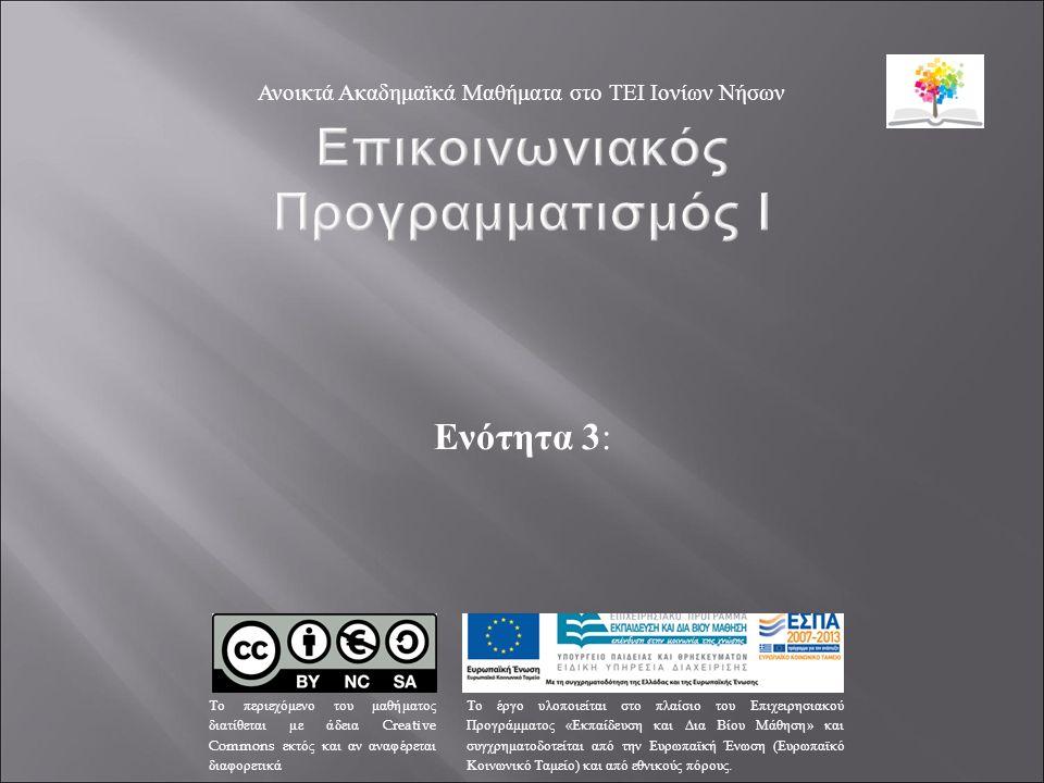 Ενότητα 3 : Ανοικτά Ακαδημαϊκά Μαθήματα στο ΤΕΙ Ιονίων Νήσων Το περιεχόμενο του μαθήματος διατίθεται με άδεια Creative Commons εκτός και αν αναφέρεται διαφορετικά Το έργο υλοποιείται στο πλαίσιο του Επιχειρησιακού Προγράμματος « Εκπαίδευση και Δια Βίου Μάθηση » και συγχρηματοδοτείται από την Ευρωπαϊκή Ένωση ( Ευρωπαϊκό Κοινωνικό Ταμείο ) και από εθνικούς πόρους.