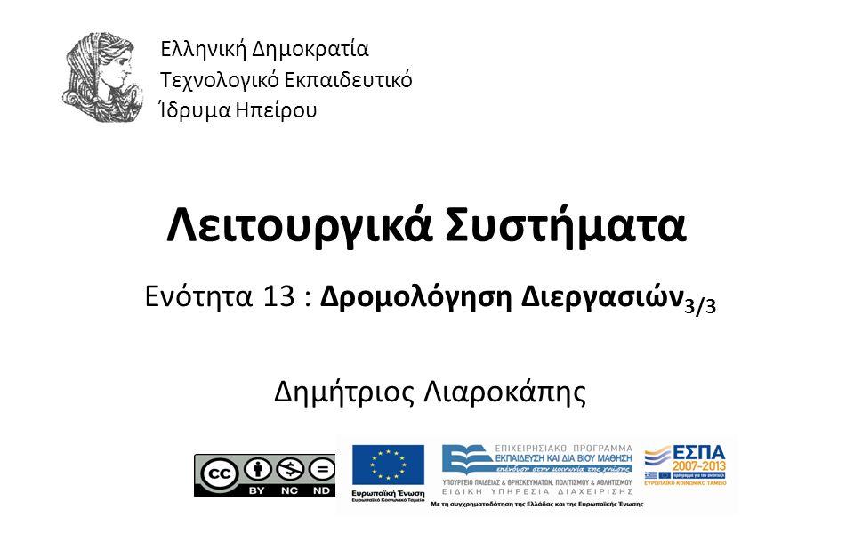 1 Λειτουργικά Συστήματα Ενότητα 13 : Δρομολόγηση Διεργασιών 3/3 Δημήτριος Λιαροκάπης Ελληνική Δημοκρατία Τεχνολογικό Εκπαιδευτικό Ίδρυμα Ηπείρου