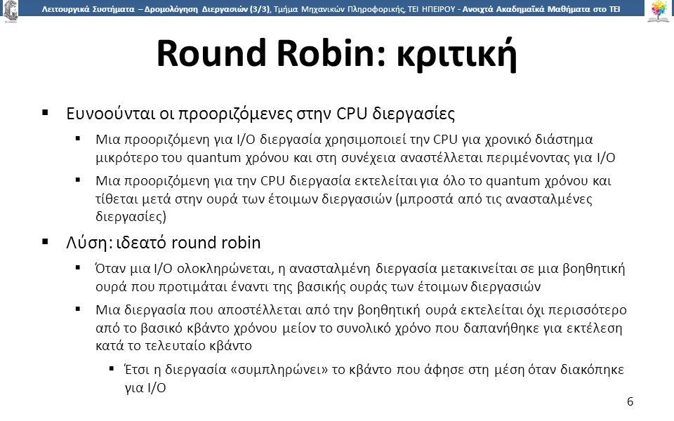 6 Λειτουργικά Συστήματα – Δρομολόγηση Διεργασιών (3/3), Τμήμα Μηχανικών Πληροφορικής, ΤΕΙ ΗΠΕΙΡΟΥ - Ανοιχτά Ακαδημαϊκά Μαθήματα στο ΤΕΙ Ηπείρου Round Robin: κριτική  Ευνοούνται οι προοριζόμενες στην CPU διεργασίες  Μια προοριζόμενη για I/O διεργασία χρησιμοποιεί την CPU για χρονικό διάστημα μικρότερο του quantum χρόνου και στη συνέχεια αναστέλλεται περιμένοντας για I/O  Μια προοριζόμενη για την CPU διεργασία εκτελείται για όλο το quantum χρόνου και τίθεται μετά στην ουρά των έτοιμων διεργασιών (μπροστά από τις ανασταλμένες διεργασίες)  Λύση: ιδεατό round robin  Όταν μια I/O ολοκληρώνεται, η ανασταλμένη διεργασία μετακινείται σε μια βοηθητική ουρά που προτιμάται έναντι της βασικής ουράς των έτοιμων διεργασιών  Μια διεργασία που αποστέλλεται από την βοηθητική ουρά εκτελείται όχι περισσότερο από το βασικό κβάντο χρόνου μείον το συνολικό χρόνο που δαπανήθηκε για εκτέλεση κατά το τελευταίο κβάντο  Έτσι η διεργασία «συμπληρώνει» το κβάντο που άφησε στη μέση όταν διακόπηκε για I/O 6
