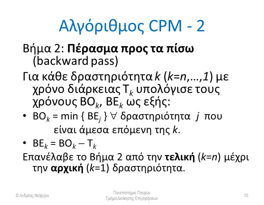 Αλγόριθμος CPM - 2 Βήμα 2: Πέρασμα προς τα πίσω (backward pass) Για κάθε δραστηριότητα k (k=n,…,1) με χρόνο διάρκειας T k υπολόγισε τους χρόνους ΒΟ k,