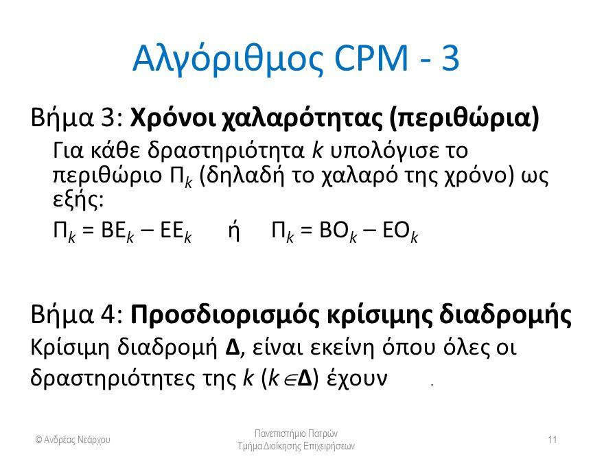 Αλγόριθμος CPM - 3 Βήμα 3: Χρόνοι χαλαρότητας (περιθώρια) Για κάθε δραστηριότητα k υπολόγισε το περιθώριο Π k (δηλαδή το χαλαρό της χρόνο) ως εξής: Π k = ΒE k – ΕΕ k ή Π k = ΒΟ k – ΕΟ k Βήμα 4: Προσδιορισμός κρίσιμης διαδρομής Κρίσιμη διαδρομή Δ, είναι εκείνη όπου όλες οι δραστηριότητες της k (k  Δ) έχουν Π k = 0.